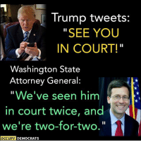 "GOT 'EM! *mic drop*: Trump tweets:  SEE YOU  IN COURT!  Washington State  Attorney General  ""We've seen him  in court twice, and  we're two-for-two.  OCCUPY DEMOCRATS GOT 'EM! *mic drop*"