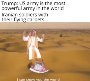 They ain't prepared for this: Trump: US army is the most  powerful army in the world  Iranian soldiers with  their flying carpets:  I can show you the world They ain't prepared for this