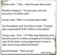 """Memes, Muslim, and Politics: Trump voter: """"I like... what he says about jobs  Moody's Analytics: """"Trump's plan will cost  economy 3.5 million jobs.""""  Trump voter: """"Well, I'm worried about debt.""""  Tax Foundation and Tax Policy Center: """"Trump's  plan would add $10-$12 trillion to the deficit"""".  Trump voter: """"Fine. F***ING hate Mexicans and  Muslims and I'm a white, evangelical Christian so  l get all the basic moral judgements of what is  right and wrong totally backwards.""""  Decent People: """"There you go.""""  HOSTILE POLITICS via Hostile Politics"""