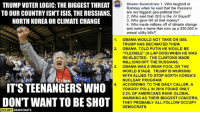 """Trump: TRUMP VOTER LOGIC: THE BIGGEST THREAT  TO OUR COUNTRY ISN'T ISIS, THE RUSSIANS,  NORTH KOREA OR CLIMATE CHANGE  8  3  Shawn Swanstrom 1. Who laughed at  Romney when he said that the Russians  are our biggest geo-political foe?  2. Who said that ISIS is the JV Squad?  3. Who gave NK all that money?  4. Who made millions off of climate change  and owns a home that runs up a $30,000 in  annual utility bills?  1.  OBAMA WOULD NOT TAKE ON ISIS.  TRUMP HAS DECIMATED THEM.  OBAMA TOLD PUTIN HE WOULD BE  """"FLEXIBLE"""" (A LAP DOG) WHEN HE WAS  RE-ELECTED. THE CLINTONS MADE  MILLIONS OFF THE RUSSIANS.  OBAMA WAS A WEAK FOOL ON THE  WORLD STAGE. TRUMP IS WORKING  WITH ALLIES TO STOP NORTH KOREA'S  NUCLEAR PROGRAM  ACCORDING TO THE DAILY CALLER, A  YOUGOV POLL IN 2016 FOUND ONLY  9.2% OF AMERICANS RANK GLOBAL  WARMING AS THEIR BIGGEST CONCERN,  THEY PROBABLY ALL FOLLOW OCCUPY  DEMOCRATS.  2.  3.  RuMp  4.  IT'S TEENANGERS WHO  DON'T WANT TO BE SHOT  3  5  OCCUPY DEMOCRATS"""
