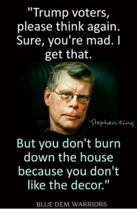 "Stephen: Trump voters  please think again.  Sure, you're mad.  I  get that.  Stephen King  But you don't burn  down the house  because you don't  like the decor.""  BLUE DEM WARRIORS"