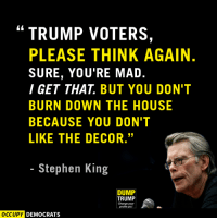 """Memes, Stephen, and Nails: TRUMP VOTERS  PLEASE THINK AGAIN.  SURE, YOU'RE MAD.  I GET THAT BUT YOU DON'T  BURN DOWN THE HOUSE  BECAUSE YOU DON'T  LIKE THE DECOR.""""  Stephen King  DUMP  TRUMP  Change your  OCCUPY DEMOCRATS The best-selling author hits the squarely nail on the head.  Image by Occupy Democrats, LIKE our page for more!"""