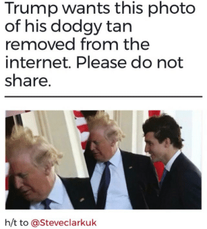 Internet, Trump, and The Internet: Trump wants this photo  of his dodgy tan  removed from the  internet. Please do not  share  h/t to @Steveclarkuk