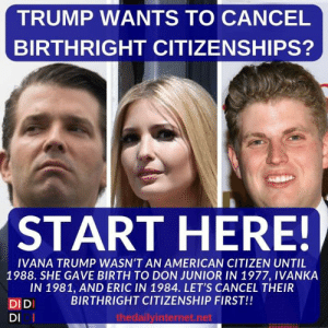 The Daily Internet: TRUMP WANTS TO CANCEL  BIRTHRIGHT CITIZENSHIPS?  START HERE!  IVANA TRUMP WASN'T AN AMERICAN CITIZEN UNTIL  1988. SHE GAVE BIRTH TO DON JUNIOR IN 1977, IVANKA  IN 1981, AND ERIC IN 1984. LET'S CANCEL THEIR  BIRTHRIGHT CITIZENSHIP FIRST!!  DIDI  DI I  thedailyinternet.net The Daily Internet