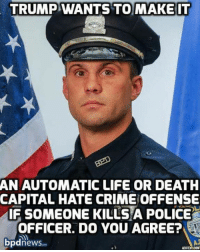 Facebook, Life, and Police: TRUMP WANTS TO MAKE IT  AN AUTOMATIC LIFE OR DEATH  CAPITAL HATE CRIMEOFFENSE  IF SOMEONE KILLS A POLICE  OFFICER. DO YOU AGREE?  bpdnewsaan  ADOTEOLCOM What say you? #OathKeeper #BlueLivesMatter  We'd like to invite you to the newest member of #TheVoiceFamily guys,Stop by and check it out facebook.com/groups/TVOTPMovement/