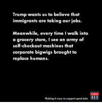 Yup.: Trump wants us to believe that  immigrants are taking our jobs.  Meanwhile, every time I walk into  a grocery store, I see an army of  self-checkout machines that  corporate bigwigs brought to  replace humans.  abor  Making it easy to support good jobs  411 Yup.