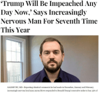 "nervous: ""Trump Will Be Impeached Any  Day Now,"" Says Increasingly  Nervous Man For Seventh Time  This Year  SALISBURY, MD-Repeating identical comments he had made in December, January and February  increasingly nervous local man Aaron Howe responded to Donald Trump's executive order to ban 13% of"