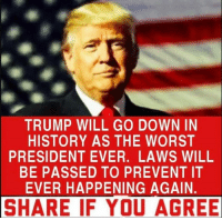 Share If You Agree: TRUMP WILL GO DOWN IN  HISTORY AS THE WORST  PRESIDENT EVER. LAWS WILL  BE PASSED TO PREVENT IT  EVER HAPPENING AGAIN.  SHARE IF YOU AGREE