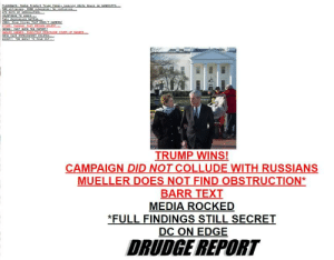 Text, Trump, and Media: TRUMP WINS  CAMPAIGN DID NOT COLLUDE WITH RUSSIANS  MUELLER DOES NOT FIND OBSTRUCTION*  BARR TEXT  MEDIA ROCKED  *FULL FINDINGS STILL SECRET  DC ON EDGE  DRUDGE REPORT It's Official. Salt Mine Operation In Full-Swing.