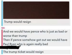 Bad, Paul Ryan, and Tumblr: Trump would resign  ME  And we would have pence who is just as bad or  worse than trump  Then if pence somehow got out we would have  Paul Ryan who is again really bad  The trump ticket would resign memehumor:  I am a Sanders/Clinton/Stein supporter who is against the anti trump protests. I got a ton of hate so I asked people what they thought would come out of the protests.