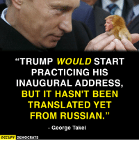 """Funniest Memes Mocking Trump: http://abt.cm/2gE55vG  Thanks to George Takei and Occupy Democrats for this one: """"TRUMP WOULD START  PRACTICING HIS  INAUGURAL ADDRESS,  BUT IT HASN'T BEEN  TRANSLATED YET  FROM RUSSIAN.  George Takei  OCCUPY DEMOCRATS Funniest Memes Mocking Trump: http://abt.cm/2gE55vG  Thanks to George Takei and Occupy Democrats for this one"""