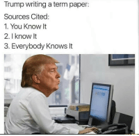 Trump, Paper, and You: Trump writing a term paper:  Sources Cited:  1. You Know It  2. I know It  3. Everybody Knows It