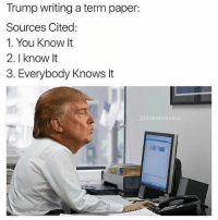 "Memes, Http, and Trump: Trump writing a term paper:  Sources Cited:  1. You Know It  2. I know It  3. Everybody Knows t  katcom <p>Everybody knows it via /r/memes <a href=""http://ift.tt/2qdFdeD"">http://ift.tt/2qdFdeD</a></p>"