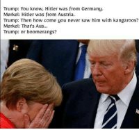 Trump: Trump: You know, Hitler was from Germany.  Merkel: Hitler was from Austria  Trump: Then how come you never saw him with kangaroos?  Merkel: That's Aus...  Trump: or boomerangs?