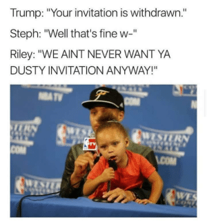 "I have a feeling that Steph Curry is still going to get at least eight hours of sleep tonight: Trump: ""Your invitation is withdrawn.""  Steph: ""Well that's fine w-""  Riley: ""WE AINT NEVER WANT YA  DUSTY INVITATION ANYWAY!""  COM I have a feeling that Steph Curry is still going to get at least eight hours of sleep tonight"
