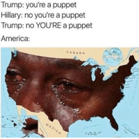 If there ever were a time for Crying Jordan...: Trump: you're a puppet  Hillary: no you're a puppet  Trump: no YOU'RE a puppet  America:  CANADA  ONBAMEMES If there ever were a time for Crying Jordan...