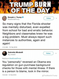 "Bad, Obama, and School: TRUMPBURN  OF THE DAY  Donald J. Trump  @realDonaldTrump  Follow  So many signs that the Florida shooter  was mentally disturbed, even expelled  from school for bad and erratic behavior.  Neighbors and classmates knew he was  a big problem. Must always report such  instances to authorities, again and  again!  4:12 AM-15 Feb 2018  Gabriella Mirabell  @g mirabelli  Follow  Replying to @realDonaldTrump  You ""personally"" reversed an Obama-era  regulation on gun-purchase background  checks for those with mental illness. If there  is a person to blame, look in the mirror.  7:35 AM-15 Feb 2018  @TheWeekInTrump"