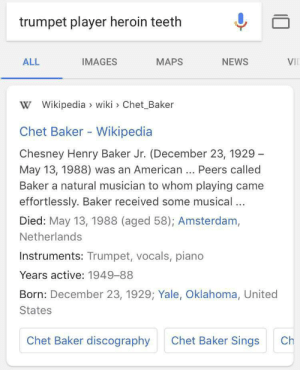 me_irl: trumpet player heroin teeth  VIL  ALL  IMAGES  MAPS  NEWS  W Wikipedia  wiki > Chet Baker  Chet Baker - Wikipedia  Chesney Henry Baker Jr. (December 23, 1929  May 13, 1988) was an American... Peers called  Baker a natural musician to whom playing came  effortlessly. Baker received some musical ..  Died: May 13, 1988 (aged 58); Amsterdam,  Netherlands  Instruments: Trumpet, vocals, piano  Years active: 1949-88  Born: December 23, 1929; Yale, Oklahoma, United  States  Chet Baker Sings  Chet Baker discography  Ch me_irl