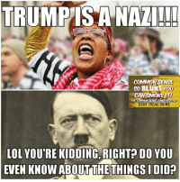 So... serious question, liberals: Why do you compare Trump to Hitler? (DS): TRUMPIS A NAZI!!!  COMMON SENSE  30 BLUNT YOU  CAN SMOREm  THE COMMON  SENSE CONSERVATIVE  DONT TREAD ON ME  LOL YOUTRE KIDDING.  RIGHT DO YOU  EVEN KNOW ABOUT THE THINGS I DID So... serious question, liberals: Why do you compare Trump to Hitler? (DS)