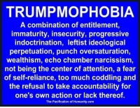 Memes, Too Much, and Progressive: TRUMPMOPHOBIA  A combination of entitlement  immaturity, insecurity, progressive  indoctrination, leftist ideological  perpetuation, punch oversaturation,  wealthism, echo chamber narcissism  not being the center of attention, a fear  of self-reliance, too much coddling and  the refusal to take accountability for  one's own action or lack thereof.  The Pacification of Humanity.com