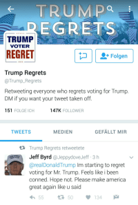 <p>there is a twitter account dedicated to retweeting people who are regretting voting for Trump</p>: TRUMpo  EGRETS  TRUMP  VOTER  REGRET  2010  Trump Regrets  @Trump_Regrets  Retweeting everyone who regrets voting for Trump  DM if you want your tweet taken off  151 FOLGE ICH  147K FOLLOWER  TWEETS  MEDIEN  GEFÄLLT MIR  Trump Regrets retweetete  Jeff Byrd @JeppydoveJeff 3 h  GREAT AGAIN  @realDonaldTrump Im starting to regret  voting for Mr. Trump. Feels like i been  conned. Hope not. Please make america  great again like u said  h55  50134 <p>there is a twitter account dedicated to retweeting people who are regretting voting for Trump</p>