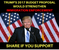 The request includes funding for new barriers along the U.S.-Mexico border, more Border Patrol and ICE agents, and expanded detention facilities. https://www.numbersusa.com/news/pres-trump-budget-increases-spending-immigration-enforcement: TRUMP'S 2017 BUDGET PROPOSAL  WOULD STRENGTHEN  IMMIGRATION ENFORCEMENT  SHARE IF YOU SUPPORT The request includes funding for new barriers along the U.S.-Mexico border, more Border Patrol and ICE agents, and expanded detention facilities. https://www.numbersusa.com/news/pres-trump-budget-increases-spending-immigration-enforcement