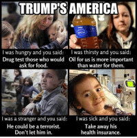 Thoughts?: TRUMPS AMERICA  I was hungry and you said: I was thirsty and you said:  Drug test those who would Oil for us is more important  ask for food.  than water for them.  l was a stranger and you said: was sick and you said  Take away his  He could be a terrorist.  Don't let him in.  health insurance. Thoughts?