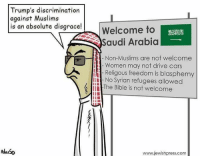 Driving, Memes, and Muslim: Trump's discrimination  against Muslims  is an absolute disgrace!  Welcome to  Saudi Arabia  Non-Muslims are not welcome  Women may not drive cars  Religous freedom is blasphemy  No Syrian refugees allowed  The Bible is not welcome  www.jewishpress.com