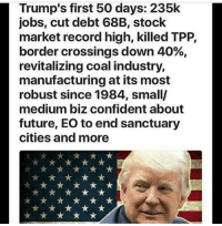 Memes, 🤖, and Usa: Trump's first 50 days: 235k  jobs, cut debt 68B, stock  market record high, killed TPP,  border crossings down 40%  revitalizing coal industry,  manufacturing at its most  robust since 1984, small/  medium biz confident about  future, EO to end sanctuary  cities and more ------------- MakeAmericaGreatAgain MAGA HillaryForPrison2016 Nobama BuildTheWall Merica USA Trump2016 TrumpPence2016 BlueLivesMatter AllLivesMatter DonaldTrump Deplorables DeplorableLivesMatter