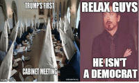 Memes, 🤖, and Democrat: TRUMP'S FIRST  RELAX GUYS  HE ISNT  CABINET MEETING  A DEMOCRAT  makeamtmeorg ~B.H.