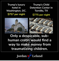 Children, Money, and Hotel: Trump's luxury  hotel in  Washington, DC.  $757 per night  Trump's Child  Detention Center in  Tornillo, TX  $775 per night  Only a despicable, sub  human cretinwould find a  way to make money from  traumatizing children.  Jordan Leland What a vile, loathsome creature Trump is.
