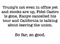 (H): Trump's not even in office yet  and stocks are up, Fidel Castro  is gone, Kanye cancelled his  tour and California is talking  about leaving the union  So far, so good. (H)
