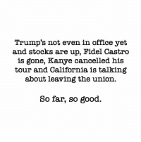 #AmericaIsALittleGreaterAlready: Trump's not even in office yet  and stocks are up, Hidel Castro  is gone, Kanye cancelled his  tour and California, is talking  about leaving the union.  So far, so good. #AmericaIsALittleGreaterAlready
