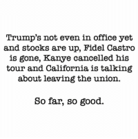 ~LEADER~: Trump's not even in office yet  and stocks are up, Fidel Castro  is gone, Kanye cancelled his  tour and California is talking  about leaving the union.  So far, so good. ~LEADER~