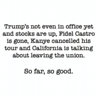 so far so good: Trump's not even in office yet  and stocks are up, Fidel Castro  is gone, Kanye cancelled his  tour and California is talking  about leaving the union.  So far, so good.