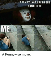 pennywise: TRUMP'S NOT PRESIDENT  DOWN HERE  ME  A Pennywise move.