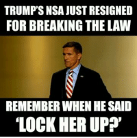Every word this goof spoke way back last year before the election was a lie. It was like wife cheating Newt going after Bill Clinton all over again. Basically he found something to make the people scream and clap. I hope he goes to jail.: TRUMP'S NSA JUSTRESIGNED  FOR BREAKING THE LAW  REMEMBER WHEN HE SAID  LOCK HER UP? Every word this goof spoke way back last year before the election was a lie. It was like wife cheating Newt going after Bill Clinton all over again. Basically he found something to make the people scream and clap. I hope he goes to jail.