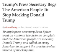 "America, Ass, and Be Like: Trump's Press Secretary Begs  The American People To  Stop Mocking Donald  Trump  By Jason Easley on Sun, Jan 1st, 2017 at 11:16 am  Trump's press secretary Sean Spicer  went on national television to complain  that the American people are mocking  Donald Trump and called on every  American to support the president-elect  instead of mocking him. <p><a href=""http://manifold-superstorm.tumblr.com/post/155379025806/feralsrock-baeddelshinsgirl-neighborhoodlum"" class=""tumblr_blog"">manifold-superstorm</a>:</p>  <blockquote><p><a href=""http://feralsrock.tumblr.com/post/155375743866/baeddelshinsgirl-neighborhoodlum-are"" class=""tumblr_blog"">feralsrock</a>:</p><blockquote> <p><a href=""http://baeddelshinsgirl.tumblr.com/post/155312201112/neighborhoodlum-are-you-fucking"" class=""tumblr_blog"">baeddelshinsgirl</a>:</p> <blockquote> <p><a href=""http://neighborhoodlum.tumblr.com/post/155272742751/are-you-fucking-kidding-me"" class=""tumblr_blog"">neighborhoodlum</a>:</p> <blockquote><p>??? are ??? you ??? fucking ??? kidding ??? me ???</p></blockquote> <p>Fuck no. I will never stop mocking King Cheeto and his tiny fingers.</p> </blockquote> <p>I'd say he can go shove a cactus up his ass but the cactus doesn't deserve that</p> </blockquote> <figure class=""tmblr-full"" data-orig-height=""245"" data-orig-width=""520""><img alt=""image"" src=""https://78.media.tumblr.com/a18cf47710ee2ab2809eaf7450d3eaae/tumblr_inline_oj8rqwvU3K1rt6i8i_540.png"" data-orig-height=""245"" data-orig-width=""520""/></figure><p><a href=""https://tmblr.co/mPuic9UP_q6flLaMbOw7vog"">@monadoswag123</a>, <a href=""https://tmblr.co/mUXJ-TZyHVmptBN-XNVCApw"">@altoanimator</a>, <a href=""https://tmblr.co/mwS8vJ4eL3Rn_oO4FSCeLEg"">@alexlememe</a>, <a href=""https://tmblr.co/m8EGqzCmGUPjd5Ubrus-NiQ"">@whenimgoodandready</a></p><p>Yeah, like Donald thinks he will turns us all into MSNBC! X'''BBBB</p><p>Guess what, Sean Spicer? Not only will we NOT stop mocking your pseudo-conservative SJW boss, but we'll keep doing so until Donnyboy learns to stop behaving like a narcissistic man-child. Besides, this is America, NOT North Korea NOR Iran NOR Saudi Arabia. We're NOT going to be like the Trumpkins such as Michael Savage, Ann Coulter, Sean Hannity, and Roosh V (the leading Return of Kings weirdo-hypocrite). X)</p></blockquote>  <p>Come on guys, you're hurting the Dahnalds fee fees.</p>"
