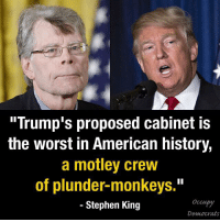 "Memes, Stephen, and History: ""Trump's proposed cabinet is  the worst in American history,  a motley crew  of plunder-monkeys.""  Stephen King  Democrats The legendary writer hit the nail on the head."