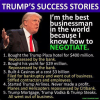 Trump's actual business record.: TRUMP'S SUCCESS STORIES  I'm the best  businessman  in the world  because l  know how to  NEGOTIATE.  1. Bought the Trump Plaza hotel for $400 million.  2. Bought his yacht for $29 million.  3. Built 4 Casinos at a cost $3 billion  Repossessed by the bank.  Repossessed by the bank.  Filed for bankruptcy and went out of business.  Stiffed contractors and employees.  Planes and Helicopters repossessed by Citibank.  All went out of business.  4. Started Trump Airlines. Never made a profit.  5. Trump Mortgage, Trump Vodka & Trump Steaks.  POINT COUNTER POINT Trump's actual business record.