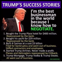 Memes, Bank, and Bankruptcy: TRUMP'S SUCCESS STORIES  I'm the best  businessman  in the world  because l  know how to  NEGOTIATE.  1. Bought the Trump Plaza hotel for $400 million.  2. Bought his yacht for $29 million.  3. Built 4 Casinos at a cost $3 billion  Repossessed by the bank.  Repossessed by the bank  Filed for bankruptcy and went out of business.  Stiffed contractors and employees.  Planes and Helicopters repossessed by Citibank.  All went out of business  4. Started Trump Airlines. Never made a profit.  5. Trump Mortgage, Trump Vodka & Trump Steaks.  POINT COUNTER POINT