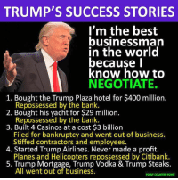 Don't let America be another of his failed ventures.   Thanks to Point Counter Point.: TRUMP'S SUCCESS STORIES  I'm the best  businessman  in the world  because I  know how to  NEGOTIATE.  1. Bought the Trump Plaza hotel for $400 million.  Repossessed by the bank.  2. Bought his yacht for $29 million.  Repossessed by the bank  3. Built 4 Casinos at a cost $3 billion  Filed for bankruptcy and went out of business.  Stiffed contractors and employees.  4. Started Trump Airlines. Never made a profit.  Planes and Helicopters repossessed by Citibank.  5. Trump Mortgage, Trump Vodka & Trump Steaks.  All went out of business.  POINT COUNTER POINT Don't let America be another of his failed ventures.   Thanks to Point Counter Point.