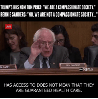 "Memes, Access, and Toms: TRUMPSHHSNOM TOM PRICE: WE AREACOMPASSIONATE SOCIETY.""  BERNIE SANDERS: ""NO, WE ARE NOT A COMPASSIONATE SOCIETY...""  LIVE  SEN. SANDERS  EN. CASEY  obcNEWS  HAS ACCESS TO DOES NOT MEAN THAT THEY  ARE GUARANTEED HEALTH CARE. Tom Price doesn't believe all people should have health care. Don't listen to Trump's rhetoric. His cabinet doesn't believe in it. Not for a second."