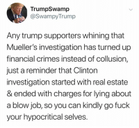 Blow Job, Fuck, and Trump: TrumpSwamp  @SwampyTrump  Any trump supporters whining that  Mueller's investigation has turned up  financial crimes instead of collusion,  just a reminder that Clinton  investigation started with real estate  & ended with charges for lying about  a blow job, so you can kindly go fuck  your hypocritical selves.
