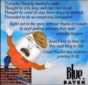 Fall, Memes, and Soon...: Trumpty Dumpty wanted a wall  Thought he'd be king and rule over us all.  Thought he could do any damn thing he wanted.  Proceeded to do so completely undaunted.  Right out in the open, without rhyme or reason  he kept pulling schemes that were  actually treason.  Soon t'will be time for  this mad king to fall.  Cause Mueller has evidence  proving it all.  Ue  RAVE N I have never really targeted Trump—why? because he is such a  transparently disgusting human being on every level. No my ire will always be aimed toward people so blinded by ignorance and bigotry that support Trump—the Trumpeteers.  https://buff.ly/2CYVbDR
