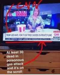 30 people died in a terrorist attack and CNN is worried about how Trump eats chicken... I don't want to live on this planet anymore. I'm done. (DS): TRUMPUSES KNFE FORK TO EAT FRIEDCHICKENONPRIVATE PLANE  At least 30  dead in  poisonous  gas attack  and it's on  the scroll 30 people died in a terrorist attack and CNN is worried about how Trump eats chicken... I don't want to live on this planet anymore. I'm done. (DS)