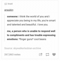 Beautiful, Guns, and Life: trust  anaukin  someone: i think the world of you and i  appreciate you being in my life, you're smart  and talented and beautiful. i love you.  me, a person who is unable to respond well  to compliments and has trouble expressing  emotions: *finger guns* cool beans  Source: skywalkerlesbian-archive  267,863 notes cool beans https://t.co/3LWNXeHG94