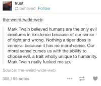 curses: trust  behaved Follow  the-weird-wide-web:  Mark Twain believed humans are the only evil  creatures in existence because of our sense  of right and wrong. Nothing a tiger does is  immoral because it has no moral sense. Our  moral sense curses us with the ability to  choose evil, a trait wholly unique to humanity.  Mark Twain really fucked me up.  Source: the-weird-wide-web  308,195 notes