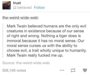 Omg, Tumblr, and Weird: trust  behaved Follow  the-weird-wide-web:  Mark Twain believed humans are the only evil  creatures in existence because of our sense  of right and wrong. Nothing a tiger does is  immoral because it has no moral sense. Our  moral sense curses us with the ability to  choose evil, a trait wholly unique to humanity  Mark Twain really fucked me up  Source: the-weird-wide-web  308,195 notes Mark Twainomg-humor.tumblr.com