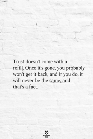 Its Gone: Trust doesn't come with a  refill. Once it's gone, you probably  won't get it back, and if you do, it  will never be the same, and  that's a fact.  BELATIONSHIP  ES